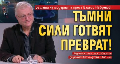 Бащата на модерната преса Валери Найденов: Тъмни сили готвят преврат!