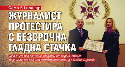 Само в Lupa.bg: Журналист протестира с безсрочна гладна стачка