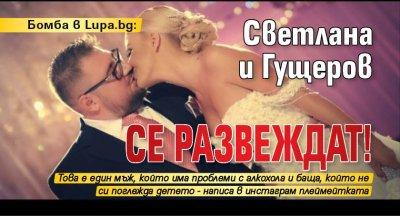 Бомба в Lupa.bg: Светлана и Гущеров се развеждат!