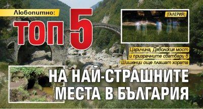 Любопитно: ТОП5 на най-страшните места в България (ГАЛЕРИЯ)