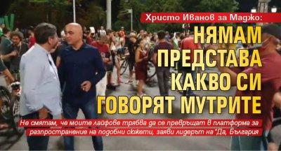 Христо Иванов за Маджо: Нямам представа какво си говорят мутрите