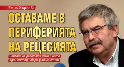 Емил Хърсев: Оставаме в периферията на рецесията