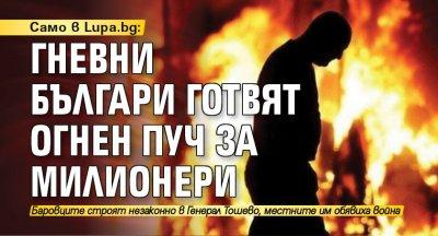 Само в Lupa.bg: Гневни българи готвят огнен пуч за милионери