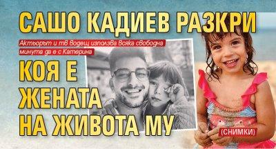 Сашо Кадиев разкри коя е жената на живота му (СНИМКИ)