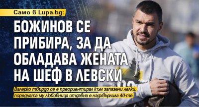 Само в Lupa.bg: Божинов се прибира, за да обладава жената на шеф в Левски