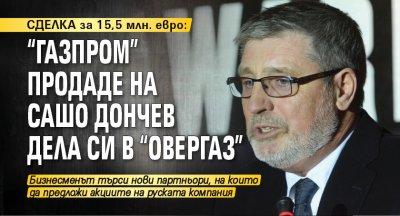 "СДЕЛКА за 15,5 млн. евро: ""Газпром"" продаде на Сашо Дончев дела си в ""Овергаз"""