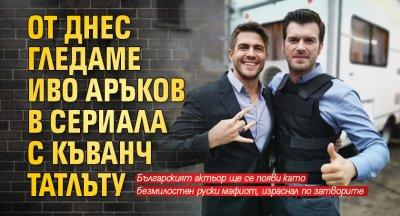 От днес гледаме Иво Аръков в сериала с Къванч Татлъту