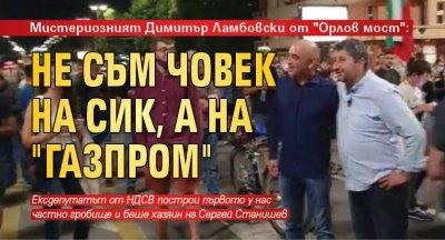 """Мистериозният Димитър Ламбовски от """"Орлов мост"""": Не съм човек на СИК, а на """"Газпром"""""""