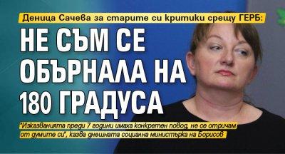 Деница Сачева за старите си критики срещу ГЕРБ: Не съм се обърнала на 180 градуса