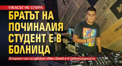 УЖАСЪТ НЕ СПИРА: Братът на починалия студент е в болница