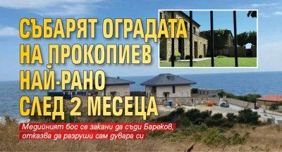 Събарят оградата на Прокопиев най-рано след 2 месеца