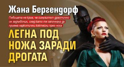 Жана Бергендорф легна под ножа заради дрогата