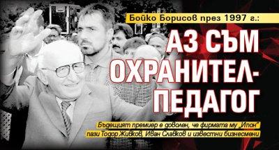 Бойко Борисов пред 1997 г.: Аз съм охранител-педагог