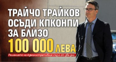 Трайчо Трайков осъди КПКОНПИ за близо 100 000 лв.