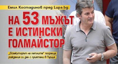 Емил Костадинов пред Lupa.bg: На 53 мъжът е истински голмайстор