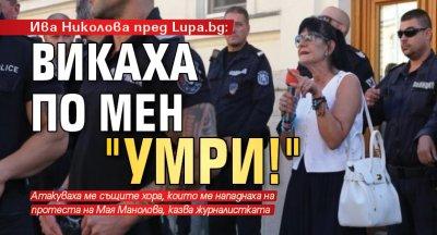 """Ива Николова пред Lupa.bg: Викаха по мен """"Умри!"""""""