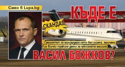 Само в Lupa.bg: СКАНДАЛ - Къде е Васил Божков?