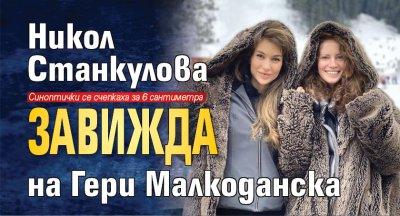 Никол Станкулова завижда на Гери Малкоданска