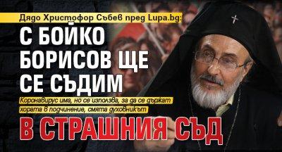 Дядо Христофор Събев пред Lupa.bg: С Бойко Борисов ще се съдим в Страшния съд