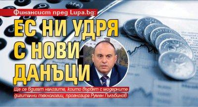 Финансист пред Lupa.bg: ЕС ни удря с нови данъци