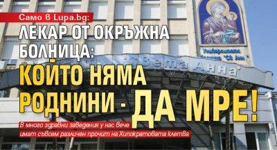 Само в Lupa.bg: Лекар от Окръжна болница: Който няма роднини - да мре!