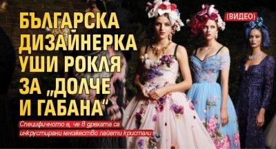 """Българска дизайнерка уши рокля за """"Долче и Габана"""" (Видео)"""