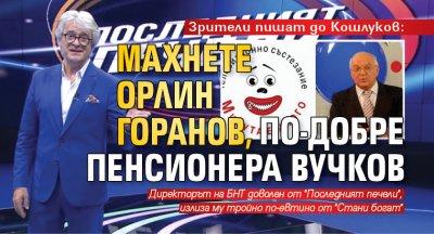 Зрители пишат до Кошлуков: Махнете Орлин Горанов, по-добре пенсионера Вучков