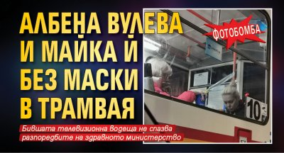 ФОТОбомба: Албена Вулева и майка й без маски в трамвая