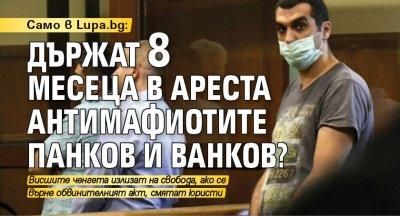 Разследване на Lupa.bg: Държат 8 месеца в ареста антимафиотите Панков и Ванков?