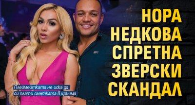 Нора Недкова спретна зверски скандал