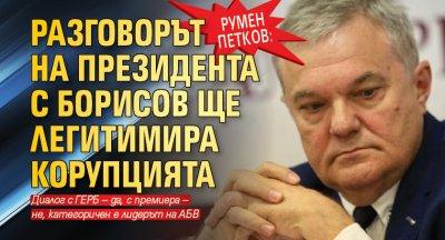 Румен Петков: Разговорът на президента с Борисов ще легитимира корупцията