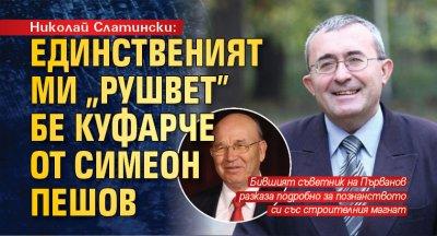 """Николай Слатински: Единственият ми """"рушвет"""" бе куфарче от Симеон Пешов"""