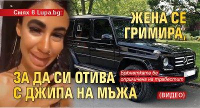 Смях в Lupa.bg: Жена се гримира, за да си отива с джипа на мъжа (Видео)