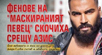 """Фенове на """"Маскираният певец"""" скочиха срещу Азис"""