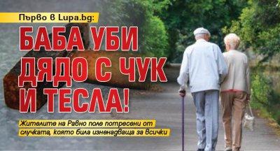 Първо в Lupa.bg: Баба уби дядо с чук и тесла!