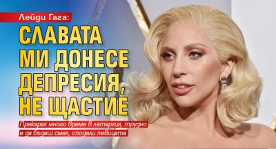Лейди Гага: Славата ми донесе депресия, не щастие