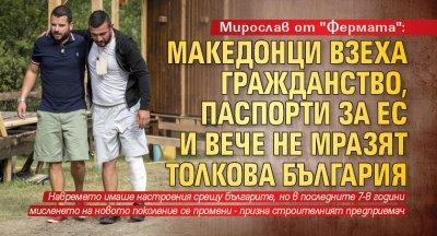 """Мирослав от """"Фермата"""": Македонци взеха гражданство, паспорти за ЕС и вече не мразят толкова България"""