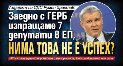 Лидерът на СДС Румен Христов: Заедно с ГЕРБ изпращаме 7 депутати в ЕП, нима това не е успех?
