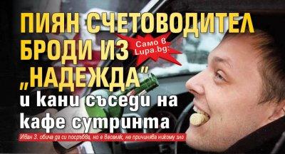 """Само в Lupa.bg: Пиян счетоводител броди из """"Надежда"""" и кани съседи на кафе сутринта"""