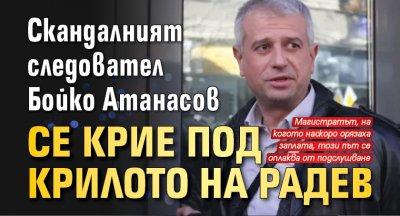 Скандалният следовател Бойко Атанасов се крие под крилото на Радев