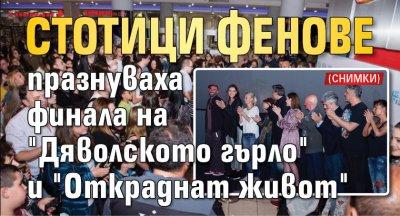 """Стотици фенове празнуваха финала на """"Дяволското гърло"""" и """"Откраднат живот"""" (СНИМКИ)"""