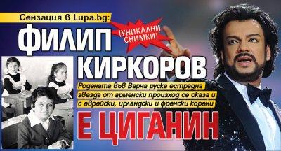 Сензация в Lupa.bg: Филип Киркоров е циганин (УНИКАЛНИ СНИМКИ)