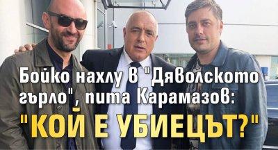 """Бойко нахлу в """"Дяволското гърло"""", пита Карамазов: """"Кой е убиецът?"""""""