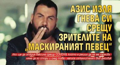 """Азис изля гнева си срещу зрителите на """"Маскираният певец"""""""