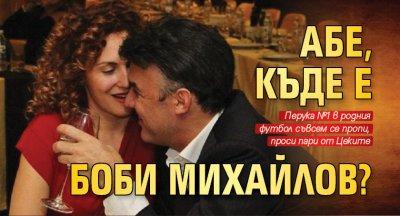 Абе, къде е Боби Михайлов?