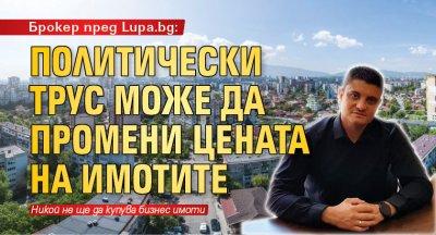 Брокер пред Lupa.bg: Политически трус може да промени цената на имотите