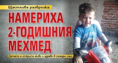 Щастлива развръзка: Намериха 2-годишния Мехмед