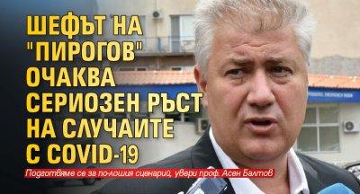 """Шефът на """"Пирогов"""" очаква сериозен ръст на случаите с COVID-19"""