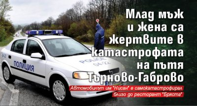 Млад мъж и жена са жертвите в катастрофата на пътя Търново-Габрово