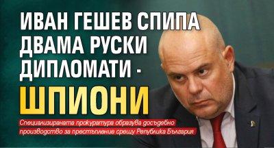 Иван Гешев спипа двама руски дипломати - шпиони